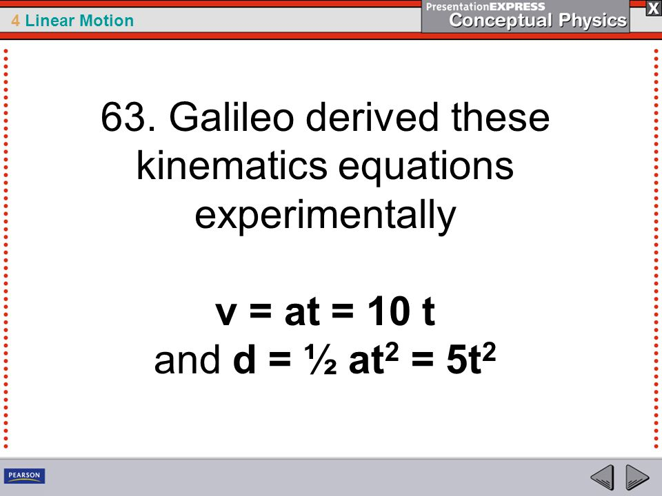 63. Galileo derived these kinematics equations experimentally v = at = 10 t and d = ½ at2 = 5t2