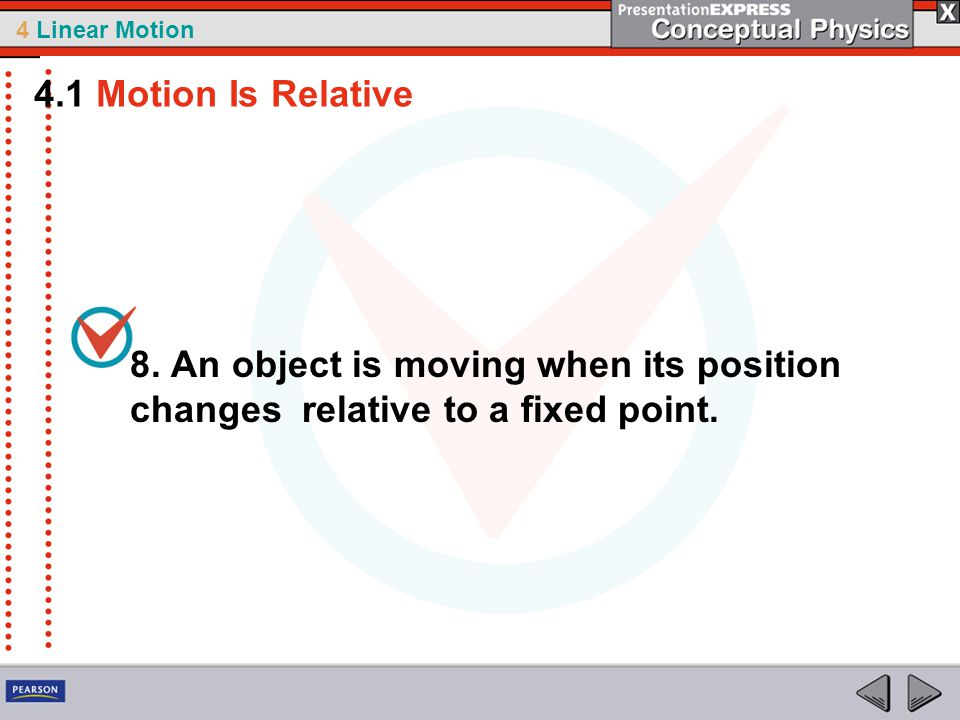 4.1 Motion Is Relative 8. An object is moving when its position changes relative to a fixed point.