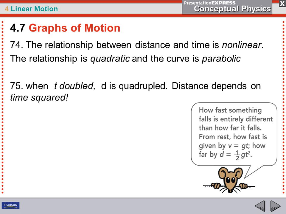 4.7 Graphs of Motion 74. The relationship between distance and time is nonlinear. The relationship is quadratic and the curve is parabolic.