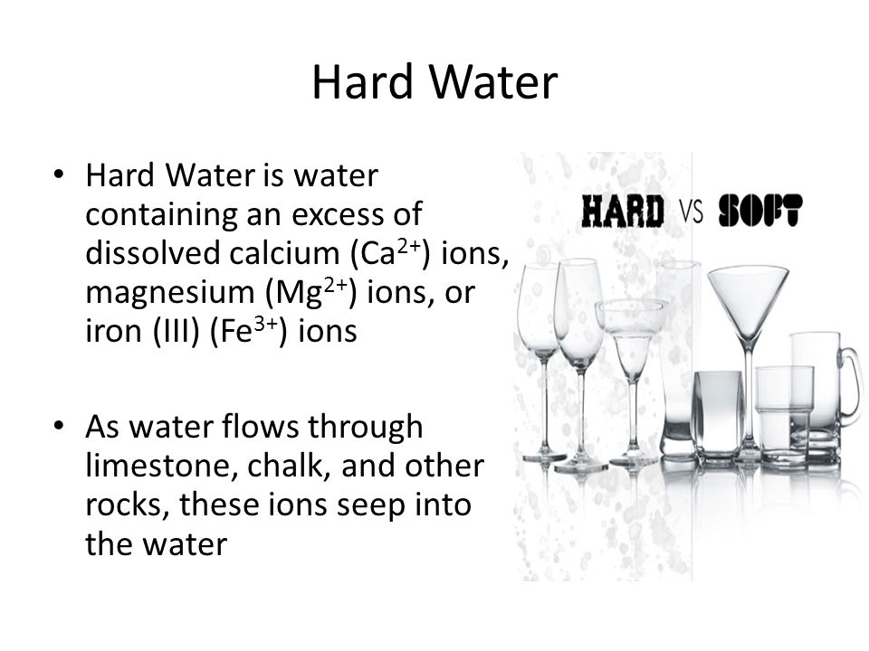Hard Water Hard Water is water containing an excess of dissolved calcium (Ca2+) ions, magnesium (Mg2+) ions, or iron (III) (Fe3+) ions.