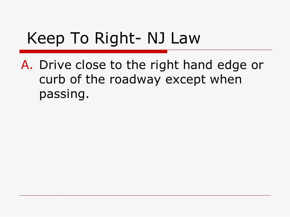 Keep To Right- NJ Law Drive close to the right hand edge or curb of the roadway except when passing.