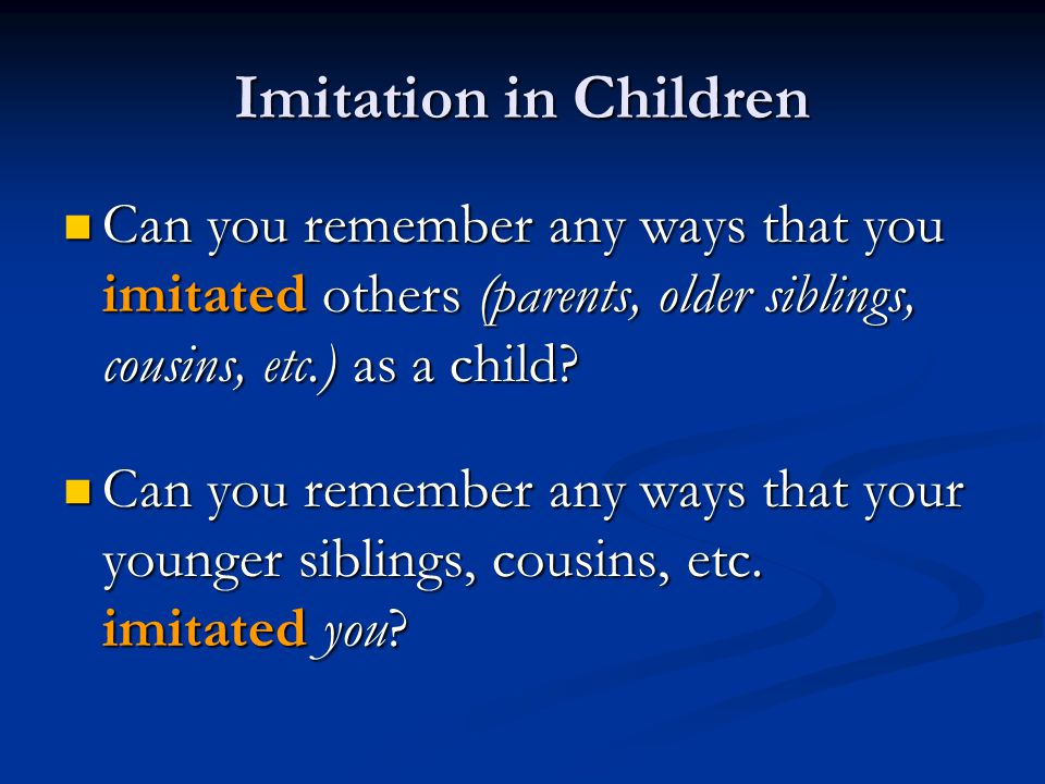 Imitation in Children Can you remember any ways that you imitated others (parents, older siblings, cousins, etc.) as a child