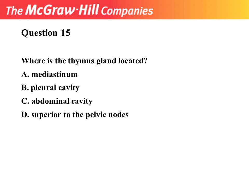 Question 15 Where is the thymus gland located A. mediastinum
