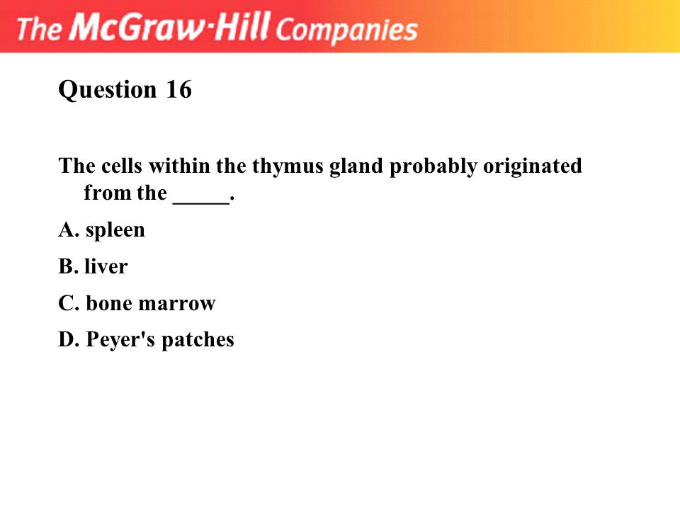 Question 16 The cells within the thymus gland probably originated from the _____. A. spleen. B. liver.