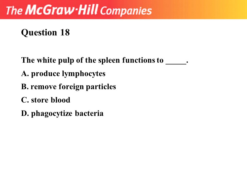 Question 18 The white pulp of the spleen functions to _____.
