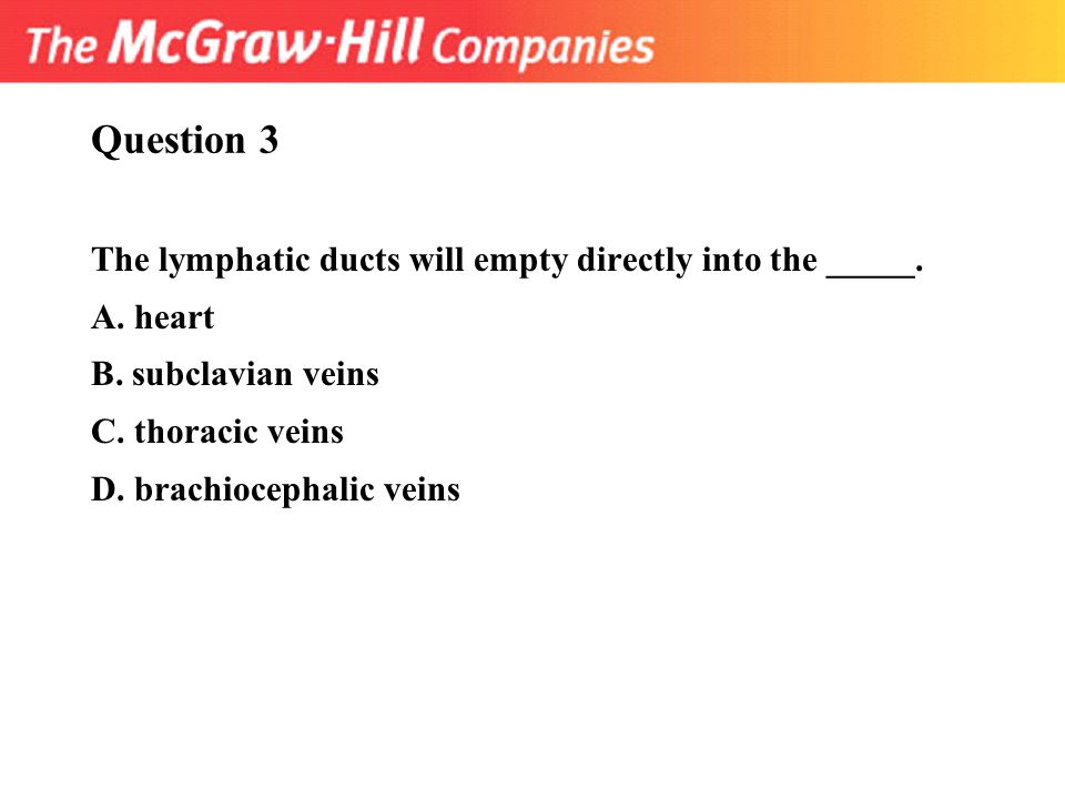 Question 3 The lymphatic ducts will empty directly into the _____.