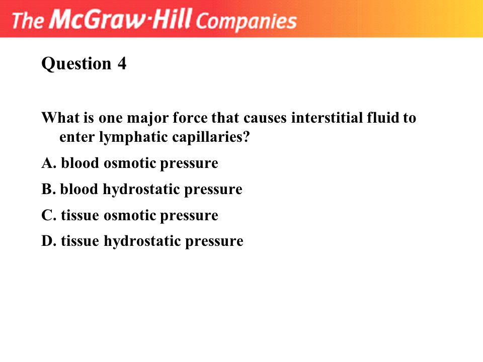 Question 4 What is one major force that causes interstitial fluid to enter lymphatic capillaries