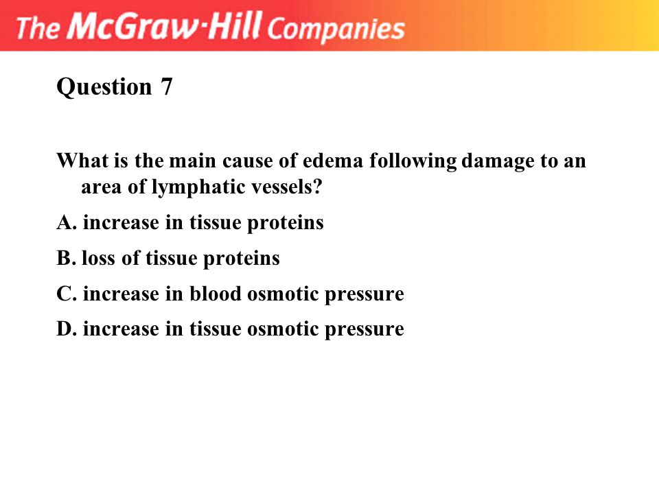 Question 7 What is the main cause of edema following damage to an area of lymphatic vessels A. increase in tissue proteins.