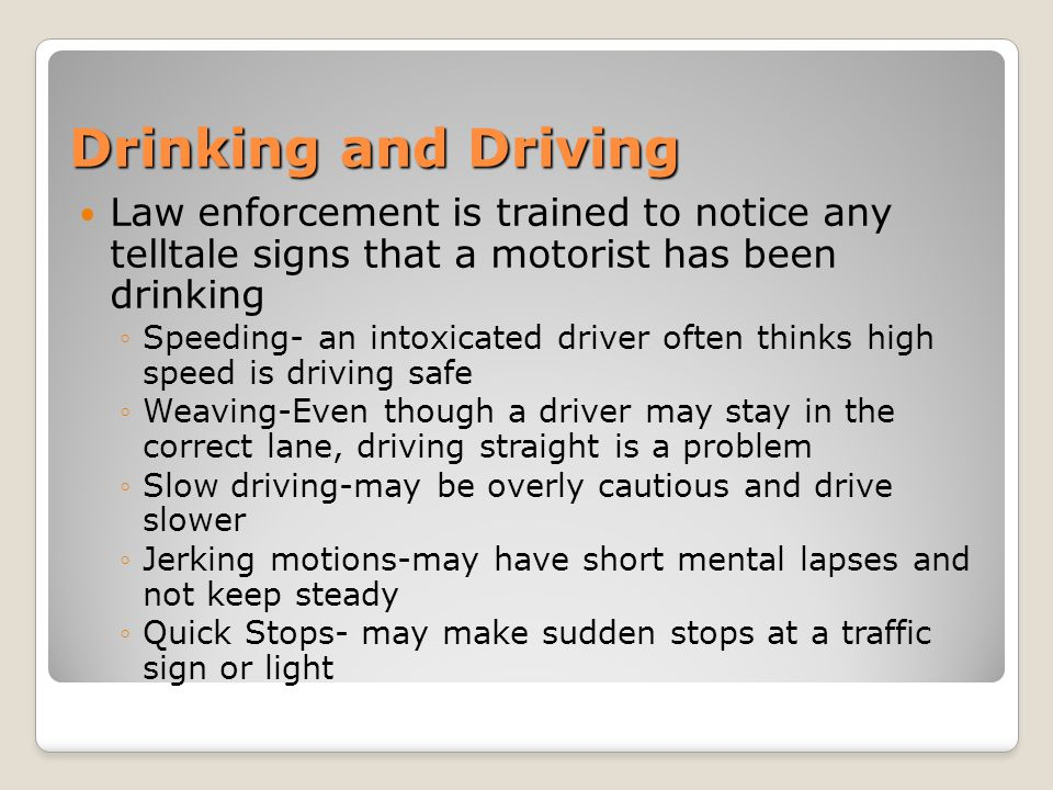 Drinking and Driving Law enforcement is trained to notice any telltale signs that a motorist has been drinking.