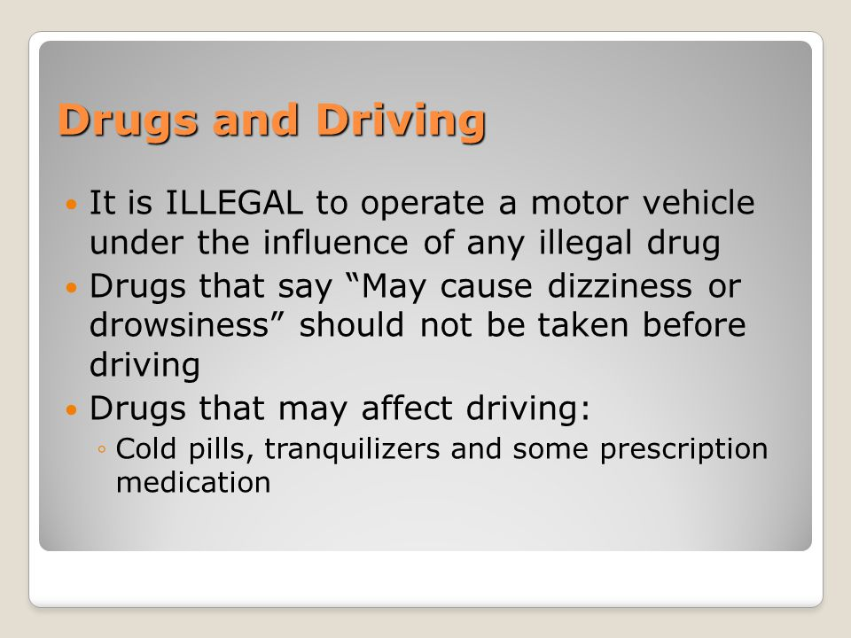 Drugs and Driving It is ILLEGAL to operate a motor vehicle under the influence of any illegal drug.