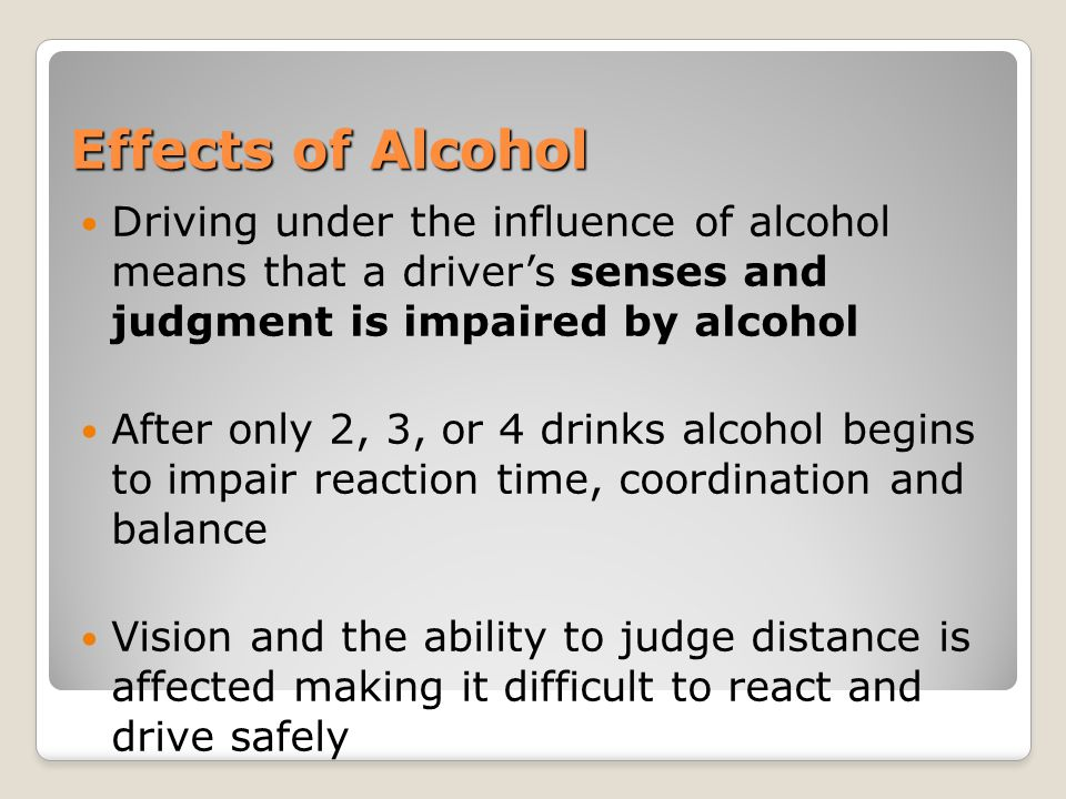 Effects of Alcohol Driving under the influence of alcohol means that a driver's senses and judgment is impaired by alcohol.