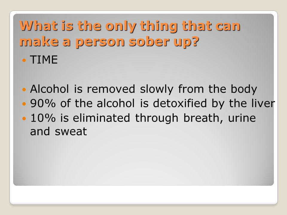 What is the only thing that can make a person sober up