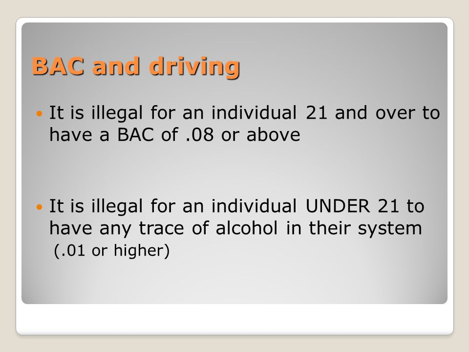 BAC and driving It is illegal for an individual 21 and over to have a BAC of .08 or above.