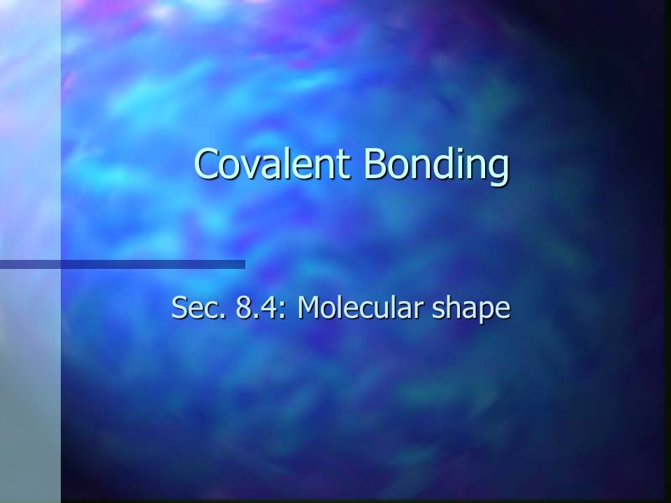 Covalent Bonding Sec. 8.4: Molecular shape