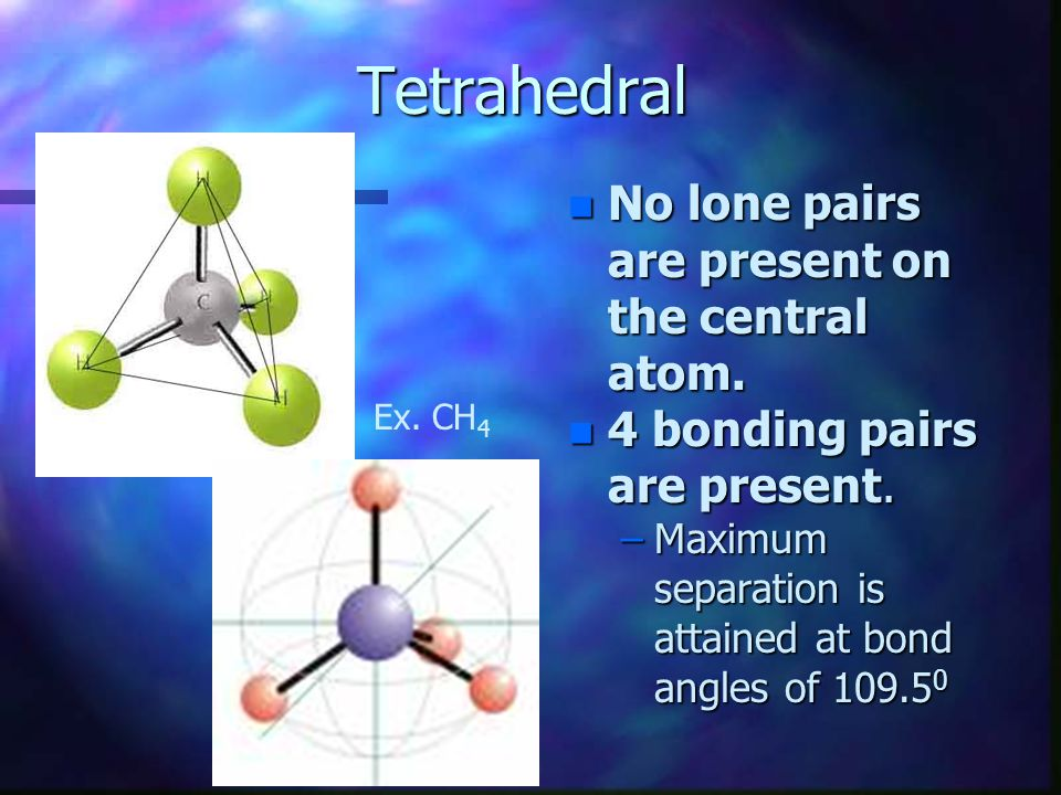Tetrahedral No lone pairs are present on the central atom.