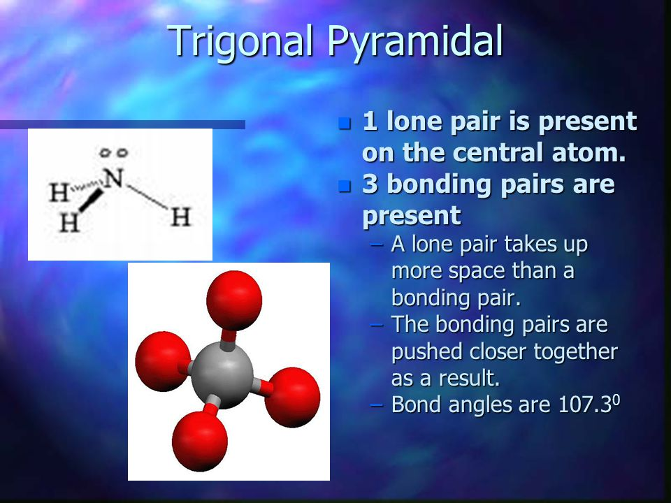 Trigonal Pyramidal 1 lone pair is present on the central atom.