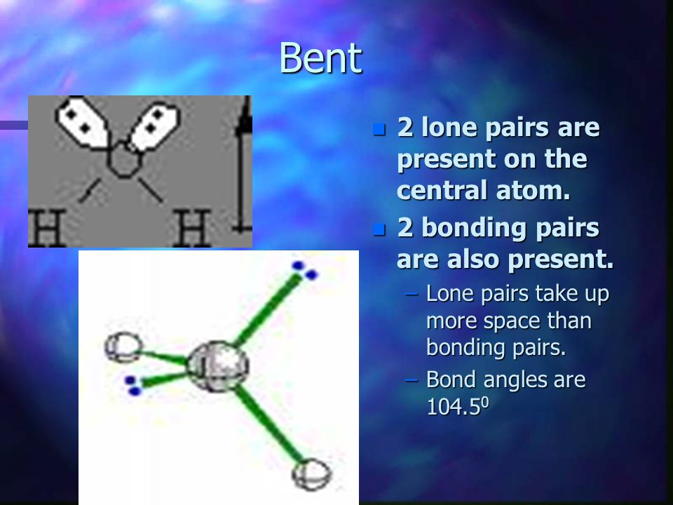Bent 2 lone pairs are present on the central atom.