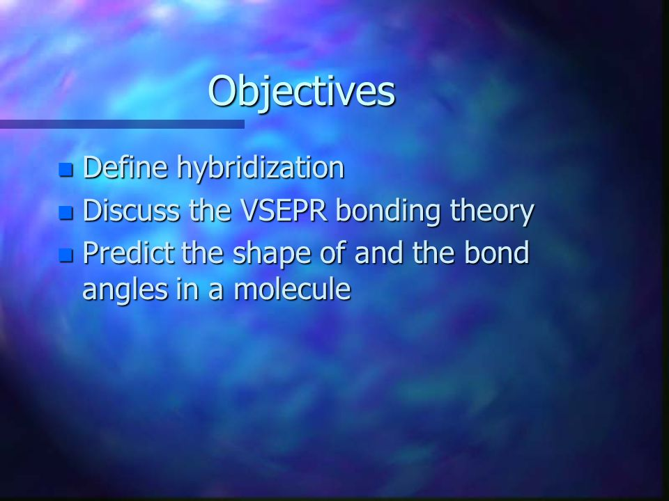Objectives Define hybridization Discuss the VSEPR bonding theory