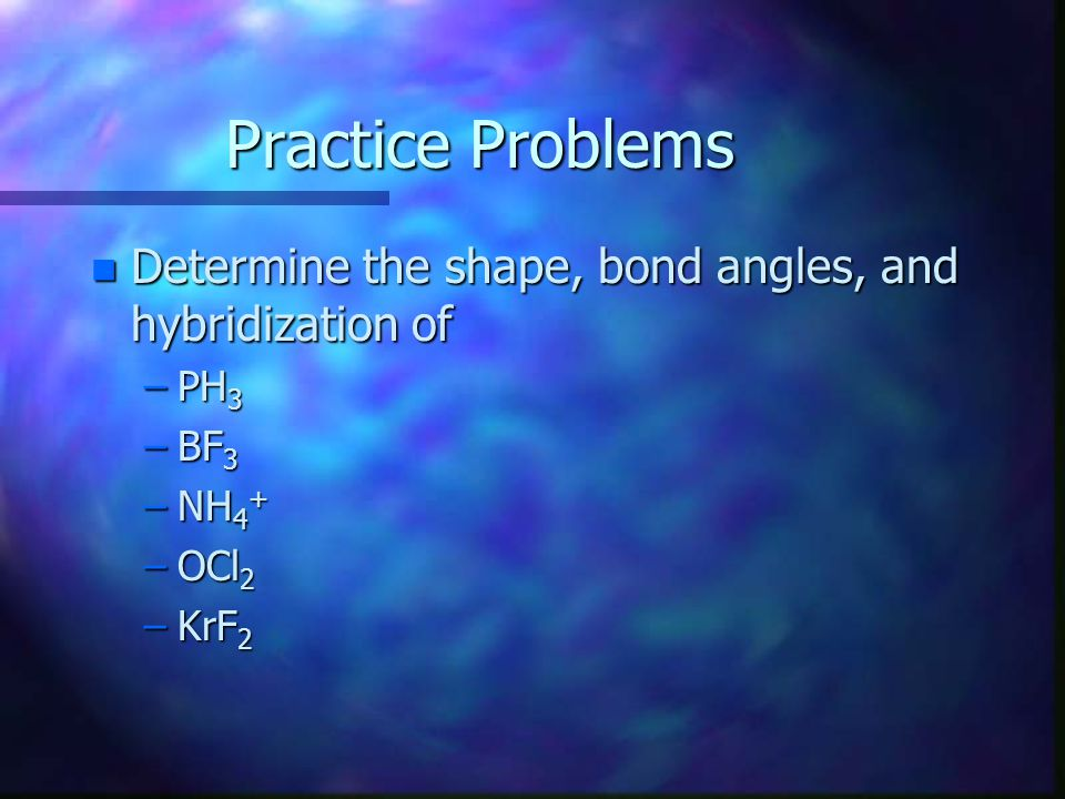 Practice Problems Determine the shape, bond angles, and hybridization of PH3 BF3 NH4+ OCl2 KrF2