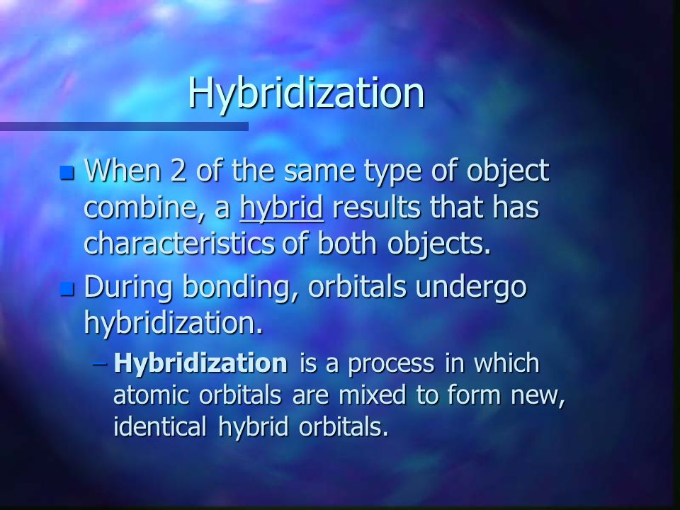 Hybridization When 2 of the same type of object combine, a hybrid results that has characteristics of both objects.