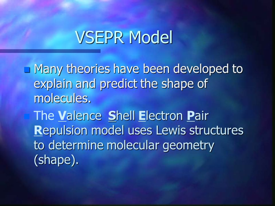 VSEPR Model Many theories have been developed to explain and predict the shape of molecules.