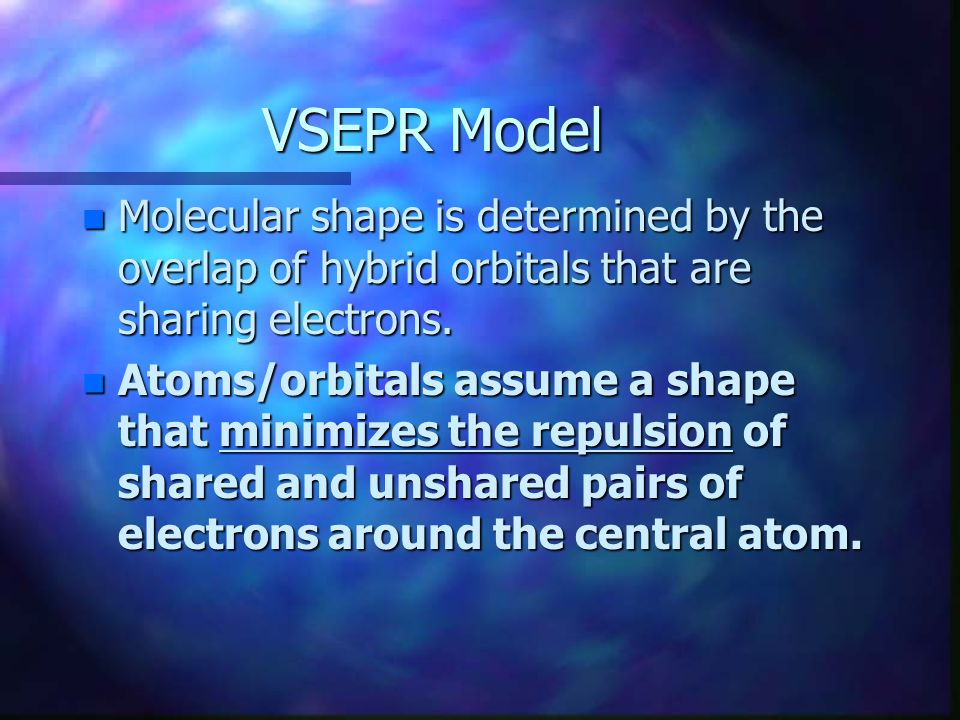 VSEPR Model Molecular shape is determined by the overlap of hybrid orbitals that are sharing electrons.