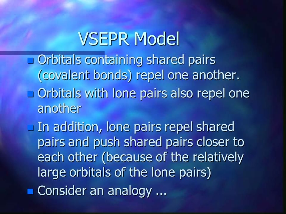 VSEPR Model Orbitals containing shared pairs (covalent bonds) repel one another. Orbitals with lone pairs also repel one another.