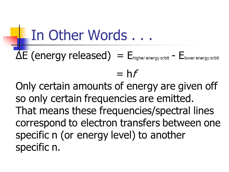 In Other Words . . . ΔE (energy released) = Ehigher energy orbit - Elower energy orbit. = hf. Only certain amounts of energy are given off.