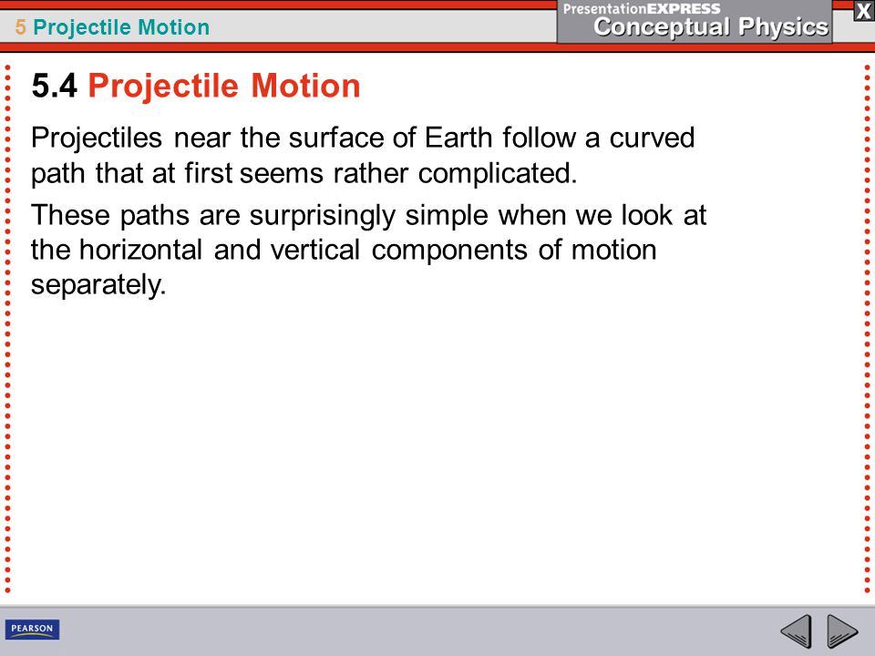 5.4 Projectile Motion Projectiles near the surface of Earth follow a curved path that at first seems rather complicated.