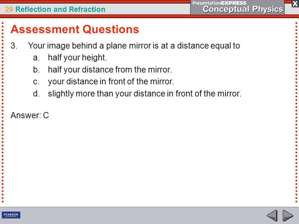 Assessment Questions Your image behind a plane mirror is at a distance equal to. half your height.