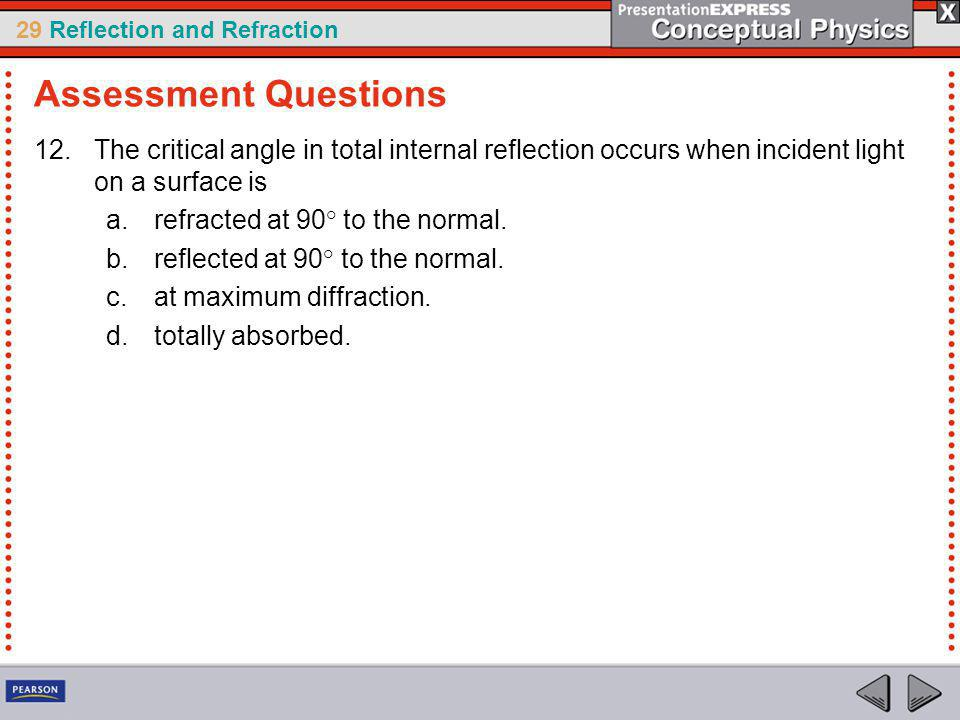 Assessment Questions The critical angle in total internal reflection occurs when incident light on a surface is.