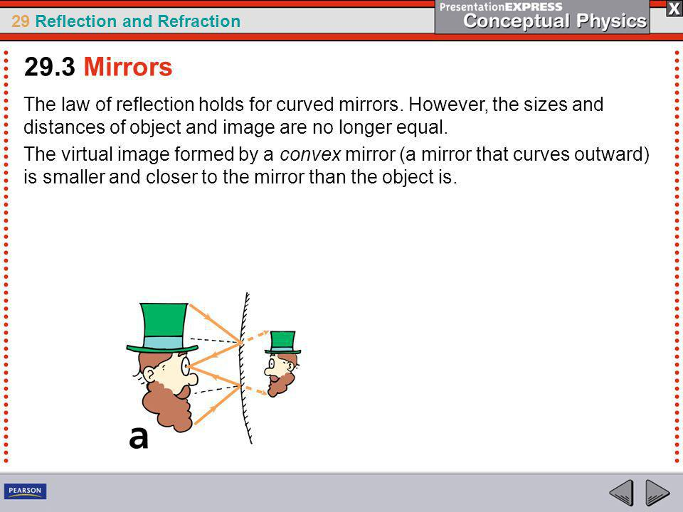 29.3 Mirrors The law of reflection holds for curved mirrors. However, the sizes and distances of object and image are no longer equal.