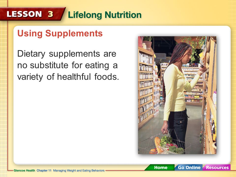 Using Supplements Dietary supplements are no substitute for eating a variety of healthful foods.