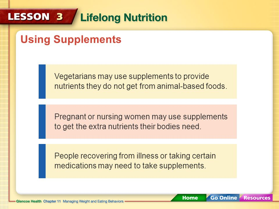 Using Supplements Vegetarians may use supplements to provide nutrients they do not get from animal-based foods.