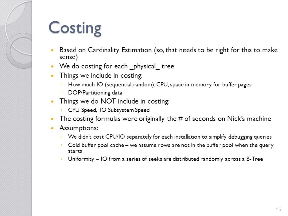 Costing Based on Cardinality Estimation (so, that needs to be right for this to make sense) We do costing for each _physical_ tree.