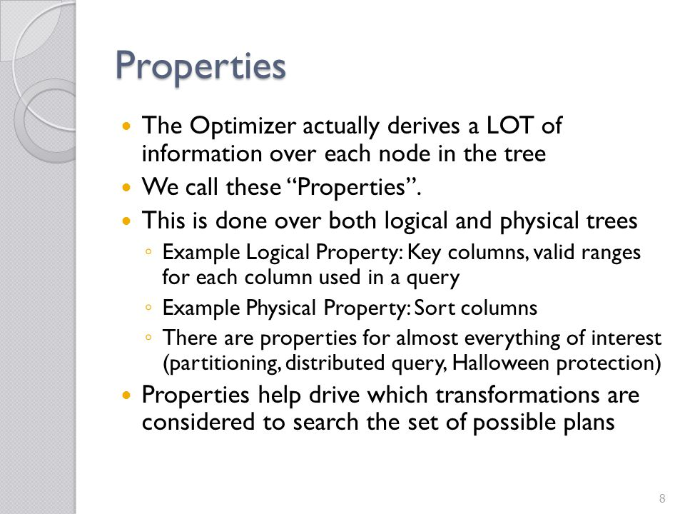 Properties The Optimizer actually derives a LOT of information over each node in the tree. We call these Properties .