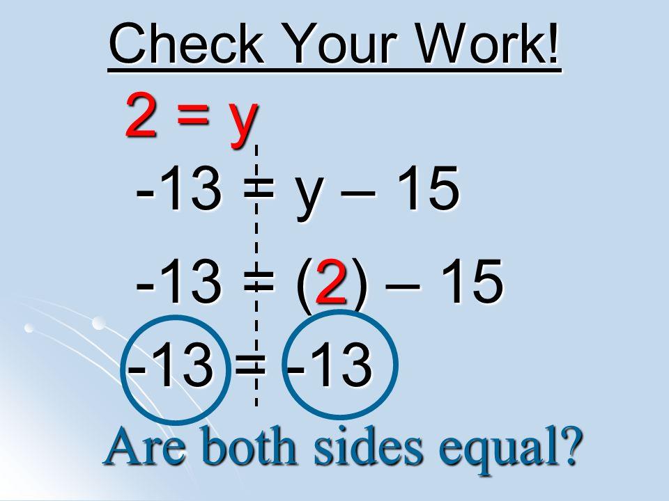 2 = y -13 = y – 15 -13 = (2) – 15 -13 = -13 Check Your Work!