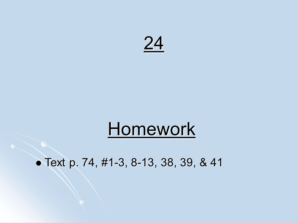 24 Homework Text p. 74, #1-3, 8-13, 38, 39, & 41