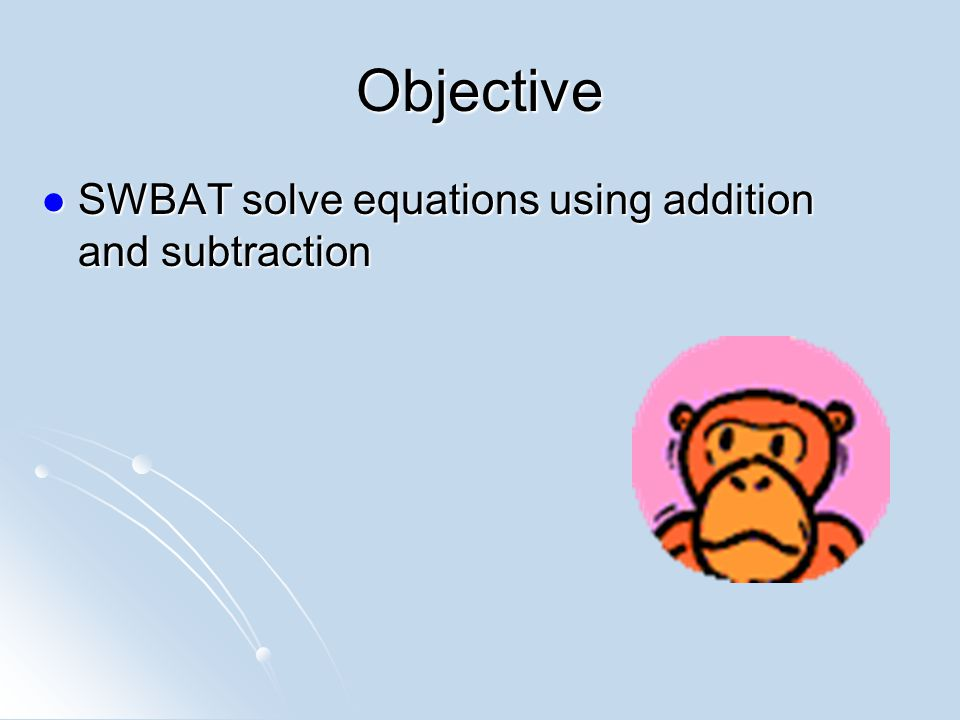 Objective SWBAT solve equations using addition and subtraction