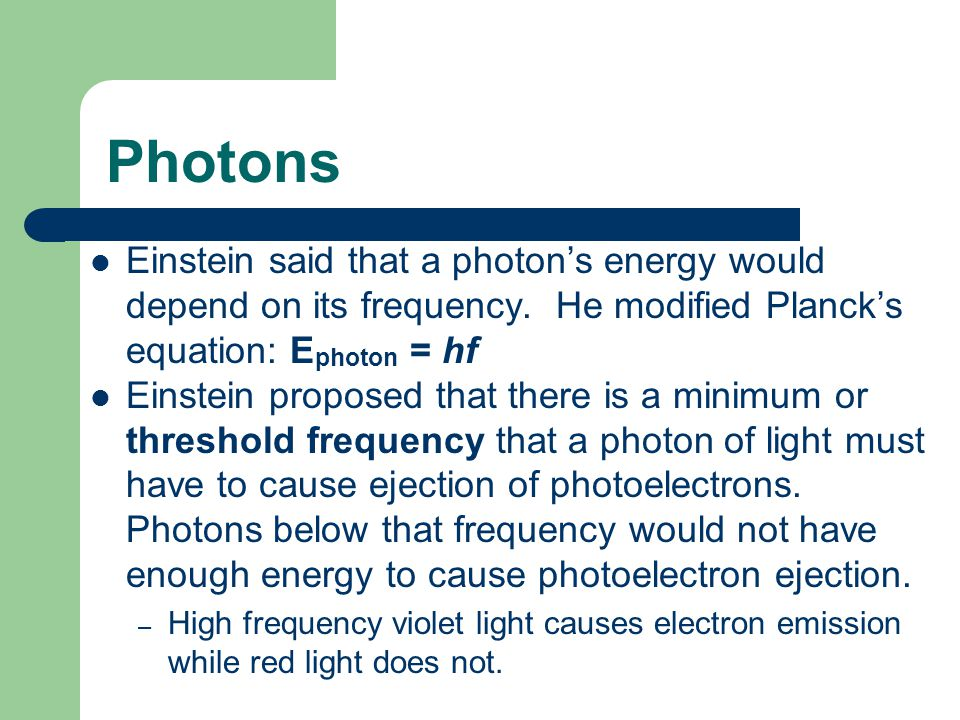 Photons Einstein said that a photon's energy would depend on its frequency. He modified Planck's equation: Ephoton = hf.