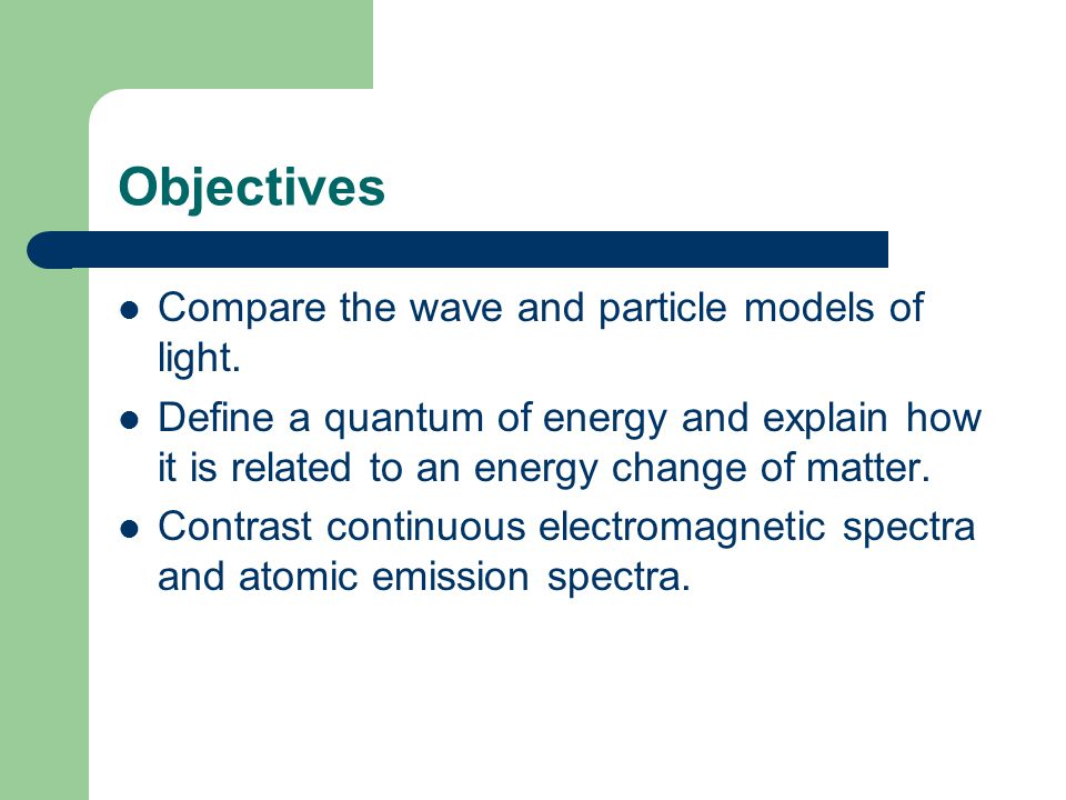 Objectives Compare the wave and particle models of light.