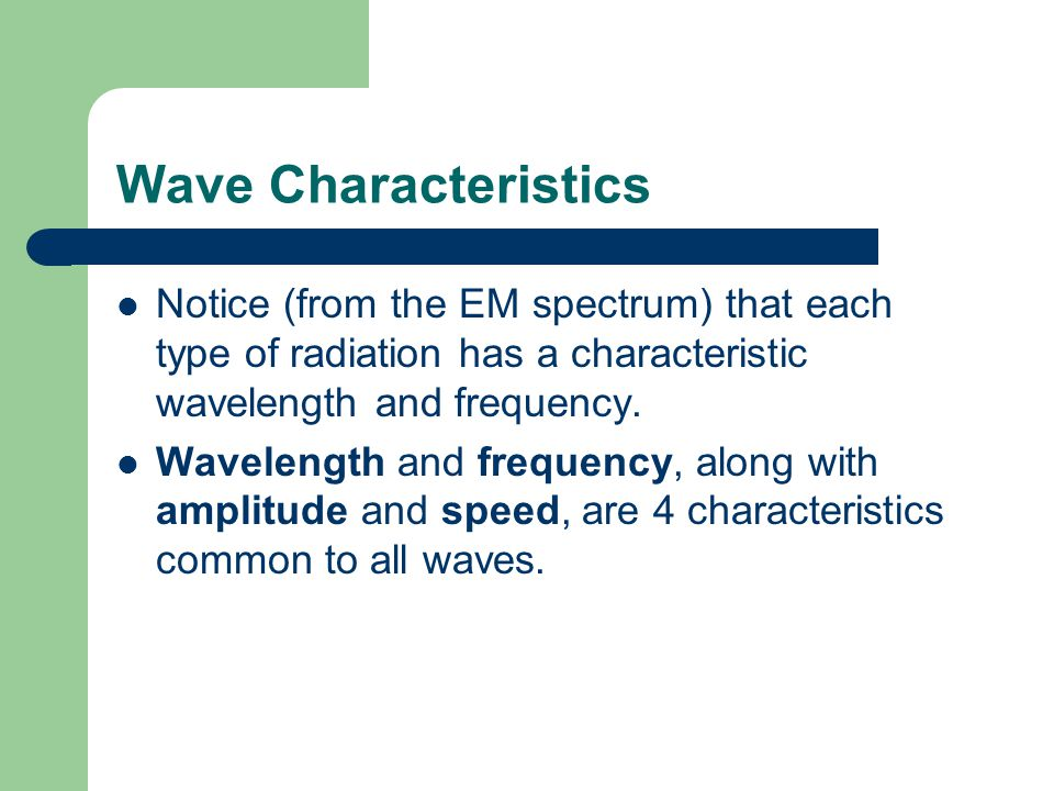 Wave Characteristics Notice (from the EM spectrum) that each type of radiation has a characteristic wavelength and frequency.