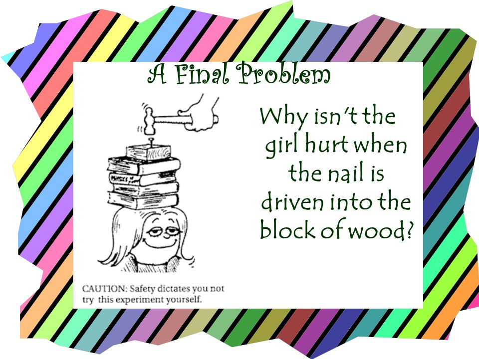 A Final Problem Why isn t the girl hurt when the nail is driven into the block of wood