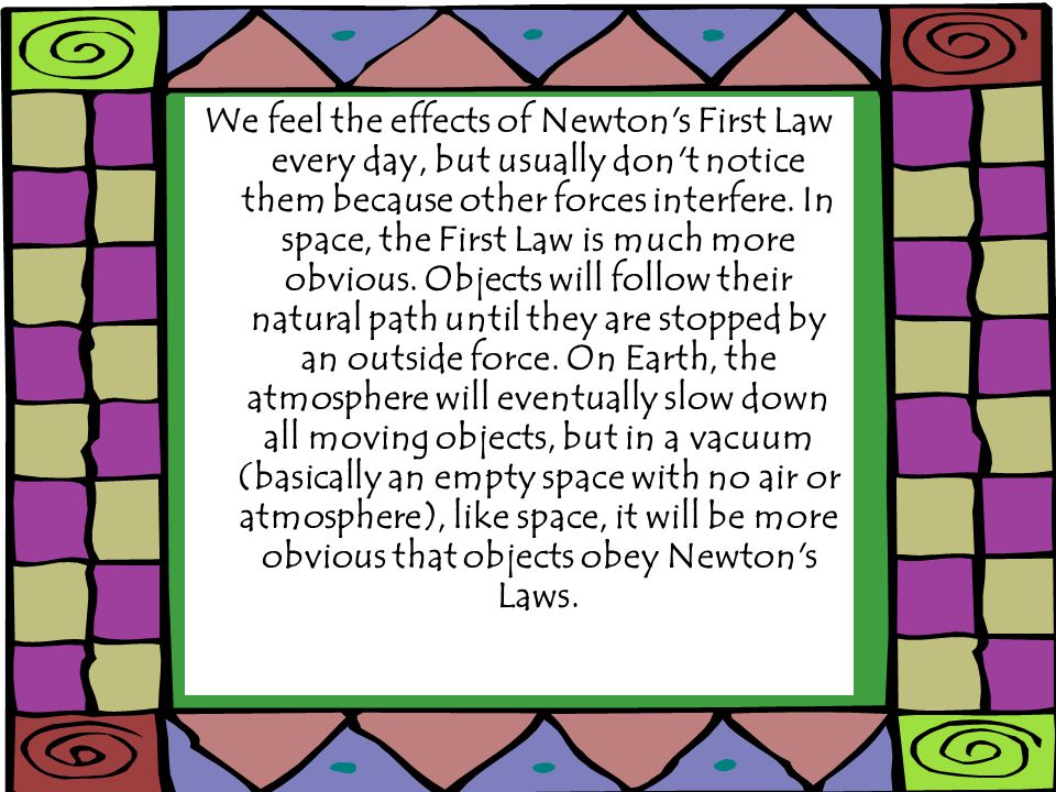 We feel the effects of Newton s First Law every day, but usually don t notice them because other forces interfere.