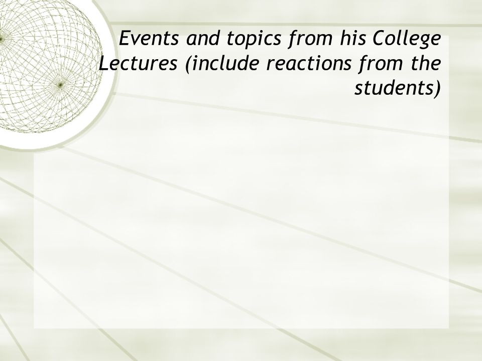 Events and topics from his College Lectures (include reactions from the students)