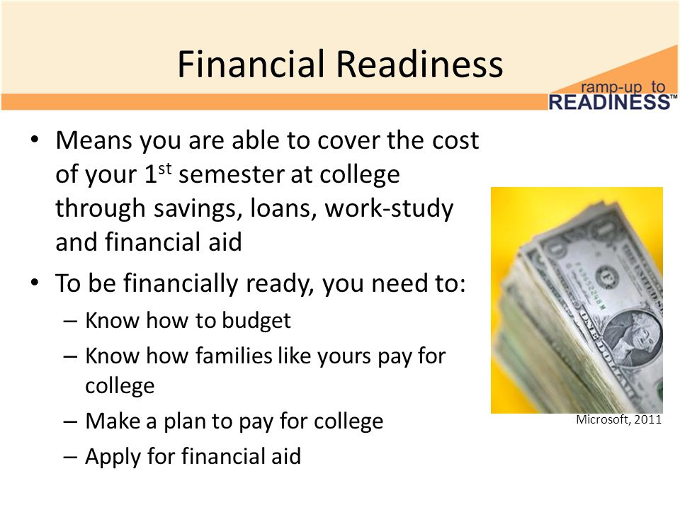 Financial ReadinessMeans you are able to cover the cost of your 1st semester at college through savings, loans, work-study and financial aid.