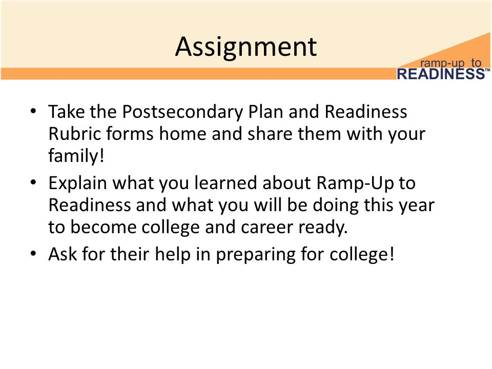 Assignment Take the Postsecondary Plan and Readiness Rubric forms home and share them with your family!