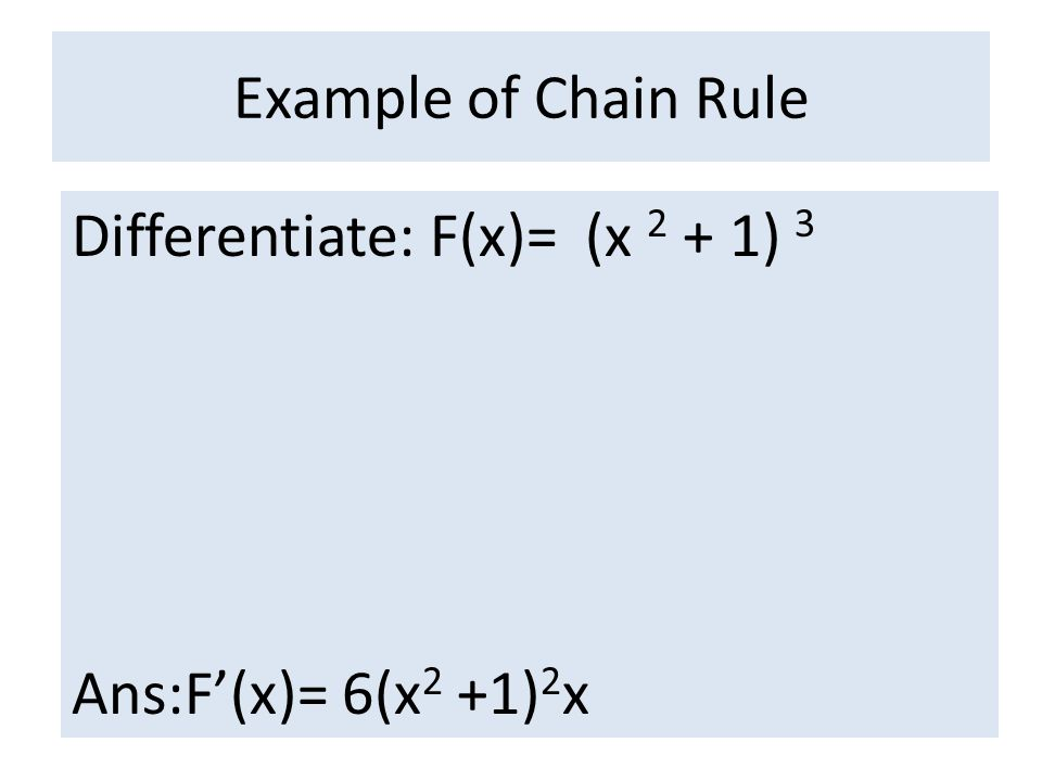 Example of Chain Rule Differentiate: F(x)= (x 2 + 1) 3 Ans:F'(x)= 6(x2 +1)2x