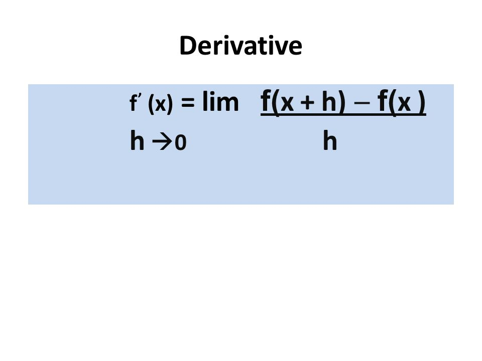 Derivative f' (x) = lim f(x + h) - f(x ) h 0 h