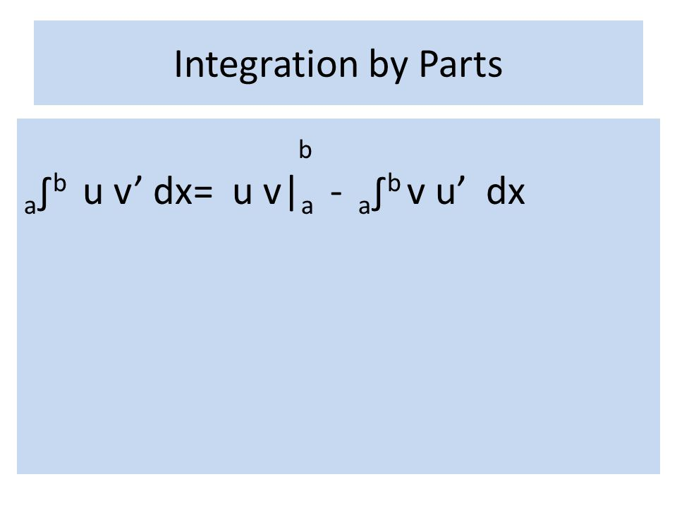 Integration by Parts b a∫b u v' dx= u v|a - a∫b v u' dx